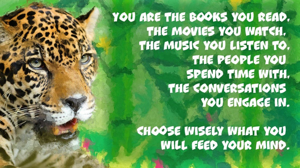 """You are the books you read, The movies you watch, The music you listen to, The people you spend time with, The conversations you engage in. Choose wisely what you will feed your mind!"""